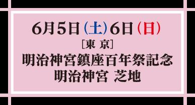 6月5日(土)6日(日) 東京 明治神宮鎮座百年祭記念 明治神宮 芝地